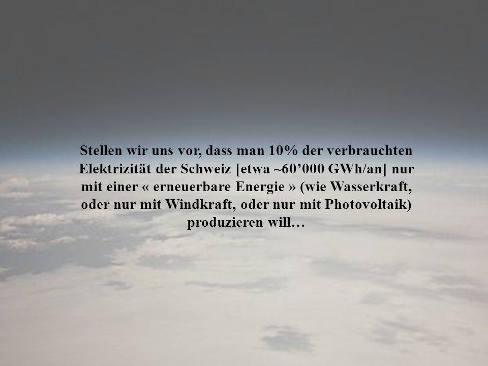 Stellen wir uns vor, dass man 10% der verbrauchten Elektrizität der Schweiz [etwa ~60'000 GWh/an] nur mit einer « erneuerbare Energie » (wie Wasserkraft, oder nur mit Windkraft, oder nur mit Photovoltaik) produzieren will…